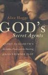 God's Secret Agents: Queen Elizabeth's Forbidden Priests and the Hatching of the Gunpowder Plot - Alice Hogge