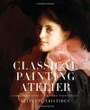 Classical Painting Atelier: A Contemporary Guide to Traditional Studio Practice - Juliette Aristides