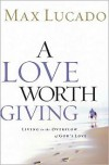 A Love Worth Giving: Living in the Overflow of God's Love - Max Lucado