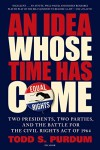An Idea Whose Time Has Come: Two Presidents, Two Parties, and the Battle for the Civil Rights Act of 1964 - Todd S. Purdum