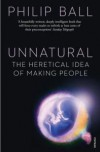 Unnatural: The Heretical Idea of Making People - Philip Ball