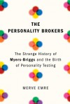The Personality Brokers: The Strange History of Myers-Briggs and the Birth of Personality Testing - Merve Emre