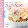 Bake Me I'm Yours Cupcake: Over 100 Excuses to Indulge - Joan Belgrove
