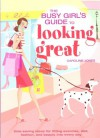 The Busy Girl's Guide to Looking Great: Time-Saving Ideas for Fitting Exercise, Diet, Fashion, and Beauty into Every Day -