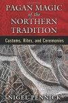 Pagan Magic of the Northern Tradition: Customs, Rites, and Ceremonies - Nigel Pennick