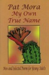 My Own True Name: New and Selected Poems for Young Adults - Pat Mora