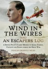 Wind in the Wires and An Escaper's Log: A British Pilot's Classic Memoir of Aerial Combat, Captivity and Escape during the Great War - Duncan Grinnell-Milne