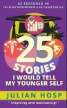 25 Stories I would tell my Younger Self: An inspiring and motivational blueprint for millennials on how their seemingly small decisions often have huge and unexpected impacts on their lives. - Dr. Julian Hosp, Bettina Schmidt