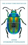 Extraordinary Insects: Weird. Wonderful. Indispensable. The ones who run our world. - Anne Sverdrup-Thygeson