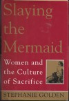 Slaying the Mermaid: Women and the Culture of Sacrifice - Stephanie Golden