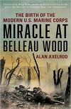 Miracle at Belleau Wood: The Birth of the Modern U.S. Marine Corps - Alan Axelrod