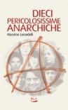 Dieci pericolosissime anarchiche - Massimo Lunardelli
