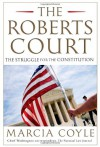 The Roberts Court: The Struggle for the Constitution - Marcia Coyle