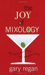 The Joy of Mixology: The Consummate Guide to the Bartender's Craft - Gary Regan