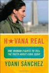 Havana Real: One Woman Fights to Tell the Truth about Cuba Today - Yoani Sánchez, M.J. Porter, Yoani Sánchez