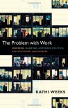 The Problem with Work: Feminism, Marxism, Antiwork Politics, and Postwork Imaginaries - Kathi Weeks