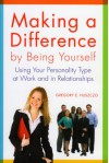 Making a Difference by Being Yourself: Using Your Personality Type at Work and in Relationships - Gregory E. Huszczo
