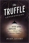 The Truffle Underground: A Tale of Mystery, Mayhem, and Manipulation in the Shadowy Market of the World's Most Expensive Fungus - Ryan Jacobs