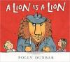 A Lion Is a Lion - Polly Dunbar, Polly Dunbar