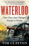 Waterloo: Four Days that Changed Europe's Destiny - Tim Clayton