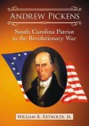 Andrew Pickens: South Carolina Patriot in the Revolutionary War - William R. Reynolds
