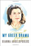 My Greek Drama: Life, Love, and One Woman's Olympic Effort to Bring Glory to Her Country - Gianna Angelopoulos