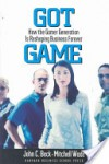 Got Game: How the Gamer Generation Is Reshaping Business Forever - John C. Beck, Mitchell Wade