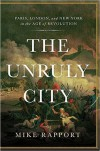 The Unruly City: Paris, London and New York in the Age of Revolution - Mike Rapport