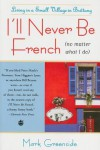 I'll Never Be French (no matter what I do): Living in a Small Village in Brittany - Mark Greenside
