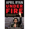 Under Fire: Reporting from the Front Lines of the Trump White House - April Ryan