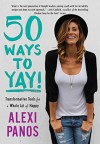 50 Ways to Yay!: Transformative Tools for a Whole Lot of Happy - Alexi Panos