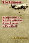 The Armorer: My Experiences as a Martin B-26 Marauder Ground Crewman in World War II - Michael Bonchonsky