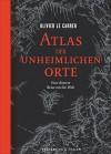Atlas der unheimlichen Orte: Eine düstere Reise um die Welt - Olivier Le Carrer, Regine Schmidt, Sabine Grebing, Ursel Schäfer