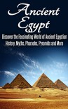 Ancient Egypt: Discover the Fascinating World of Ancient Egyptian History, Myths, Pyramids and More: Ancient Egypt, Ancient Egypt Fiction, Ancient Rome, Ancient Greece, Egyptian History, Egypt - SK Angelis