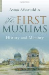 The First Muslims: History and Memory - Asma Afsaruddin