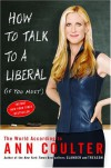 How to Talk to a Liberal (If You Must): The World According to Ann Coulter - Ann Coulter