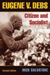 Eugene V. Debs: Citizen and Socialist - Nick Salvatore