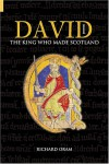 David I: The King Who Made Scotland (Revealing History) - Richard Oram