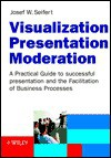 Visualization, Presentation, Moderation: A Practical Guide to Successful Presentation and the Facilitation of Business Processes - Josef W. Seifert