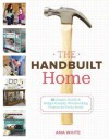 The Handbuilt Home: 34 Simple Stylish and Budget-Friendly Woodworking Projects for Every Room - Ana White