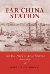 Far China Station: The U.S. Navy in Asian Waters, 1800-1898 - Robert Erwin Johnson