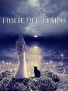 Figlie del tempo, libro I - Maria Thea Chiodino