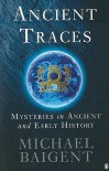 Ancient Traces: Mysteries in Ancient and Early History - Michael Baigent