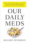 Our Daily Meds: How the Pharmaceutical Companies Transformed Themselves Into Slick Marketing Machines and Hooked the Nation on Prescription Drugs - Melody Petersen