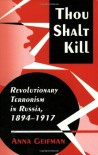 Thou Shalt Kill: Revolutionary Terrorism in Russia, 1894-1917 - Anna Geifman