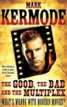 The Good, the Bad and the Multiplex: What's Wrong with Modern Movies? - Mark Kermode