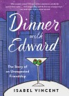 Dinner with Edward: A Story of an Unexpected Friendship - Isabel Vincent