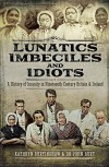 Lunatics, Imbeciles and Idiots: A History of Insanity in Nineteenth-Century Britain and Ireland - Kathryn Burtinshaw, John R F Burt