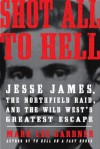 Shot All to Hell: Jesse James, the Northfield Raid, and the Wild West's Greatest Escape - Mark Lee Gardner