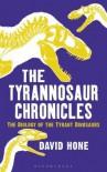 The Tyrannosaur Chronicles: The Biology of the Tyrant Dinosaurs - David Hone